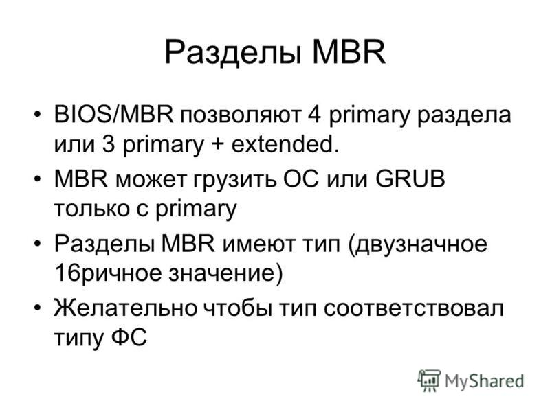 Разделы MBR BIOS/MBR позволяют 4 primary раздела или 3 primary + extended. MBR может грузить ОС или GRUB только с primary Разделы MBR имеют тип (двузначное 16 ричное значение) Желательно чтобы тип соответствовал типу ФС
