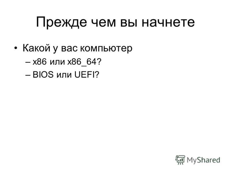 Прежде чем вы начнете Какой у вас компьютер –x86 или x86_64? –BIOS или UEFI?