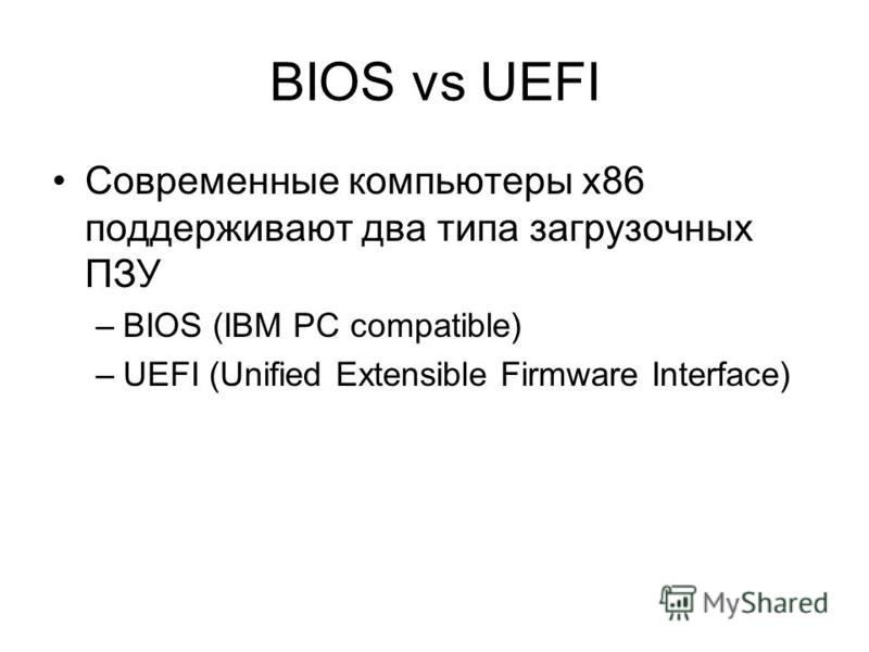 BIOS vs UEFI Современные компьютеры x86 поддерживают два типа загрузочных ПЗУ –BIOS (IBM PC compatible) –UEFI (Unified Extensible Firmware Interface)