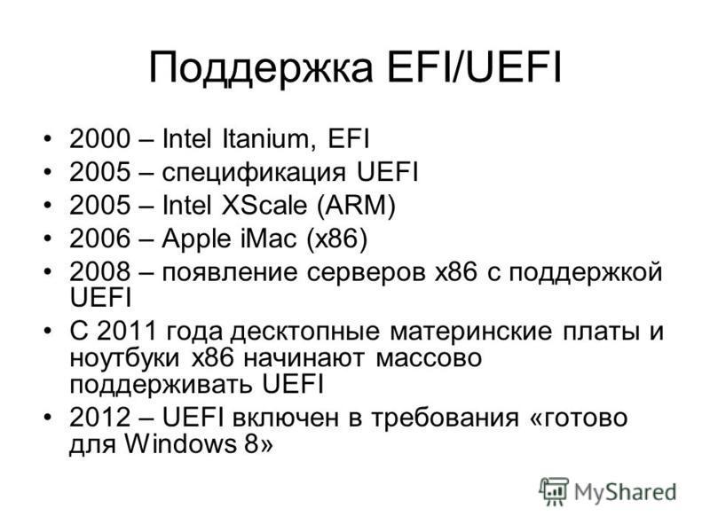Поддержка EFI/UEFI 2000 – Intel Itanium, EFI 2005 – спецификация UEFI 2005 – Intel XScale (ARM) 2006 – Apple iMac (x86) 2008 – появление серверов x86 с поддержкой UEFI С 2011 года десктопные материнские платы и ноутбуки x86 начинают массово поддержив