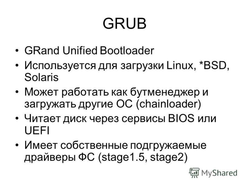 GRUB GRand Unified Bootloader Используется для загрузки Linux, *BSD, Solaris Может работать как бут менеджер и загружать другие ОС (chainloader) Читает диск через сервисы BIOS или UEFI Имеет собственные подгружаемые драйверы ФС (stage1.5, stage2)