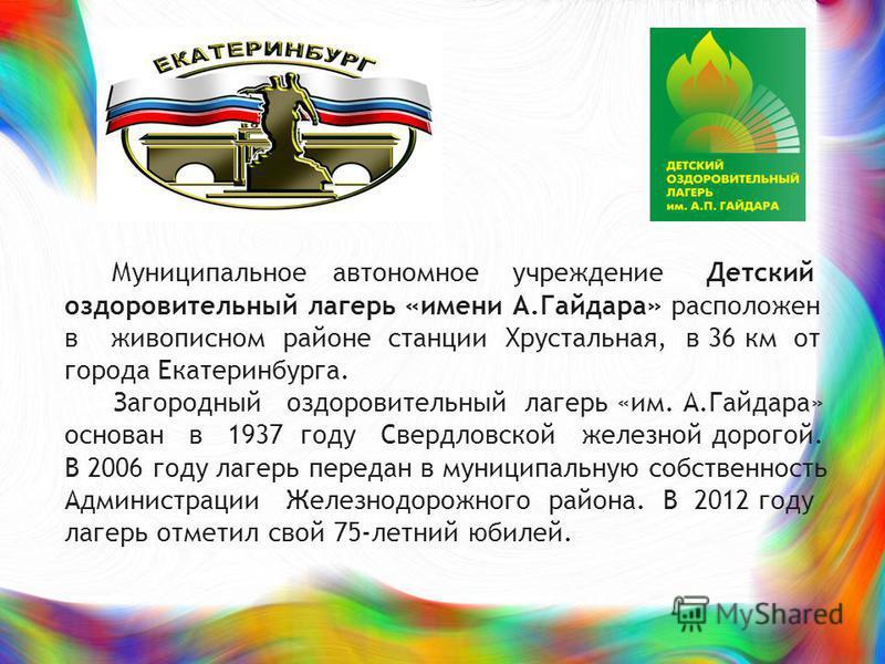 Муниципальное автономное учреждение Детский оздоровительный лагерь «имени А.Гайдара» расположен в живописном районе станции Хрустальная, в 36 км от города Екатеринбурга. Загородный оздоровительный лагерь «им. А.Гайдара» основан в 1937 году Свердловск