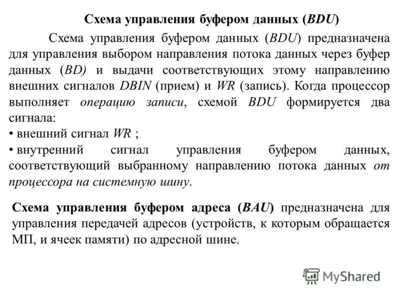 Схема управления буфером данных (BDU) предназначена для управления выбором направления потока данных через буфер данных (BD) и выдачи соответствующих этому направлению внешних сигналов DBIN (прием) и WR (запись). Когда процессор выполняет операцию за
