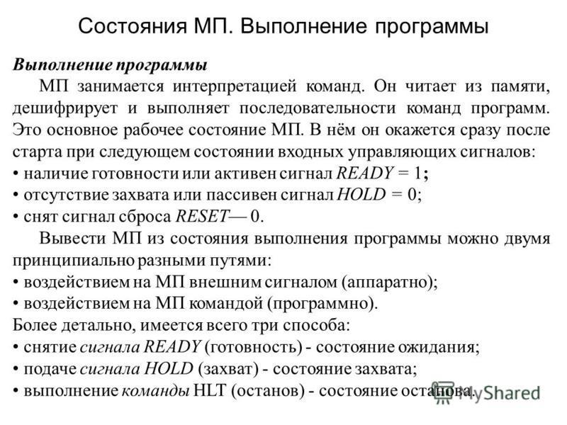 Состояния МП. Выполнение программы Выполнение программы МП занимается интерпретацией команд. Он читает из памяти, дешифрирует и выполняет последовательности команд программ. Это основное рабочее состояние МП. В нём он окажется сразу после старта при