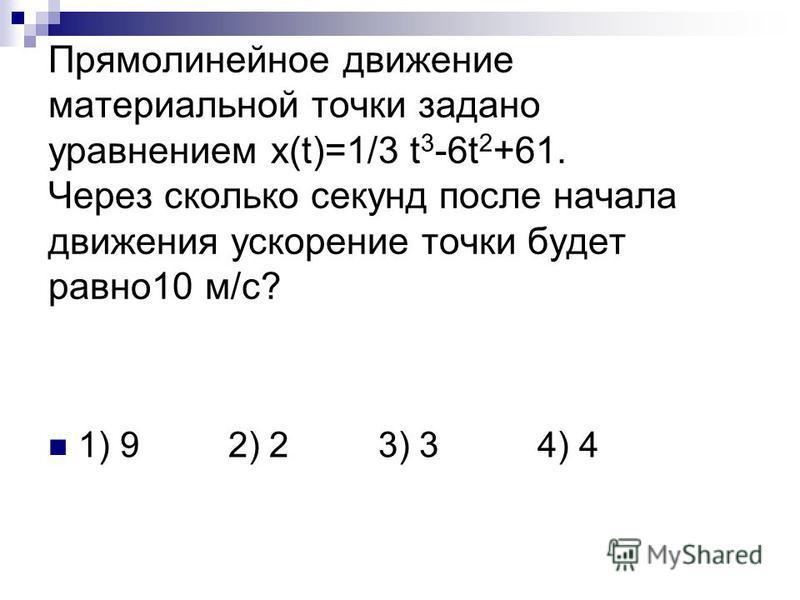 Прямолинейное движение материальной точки задано уравнением x(t)=1/3 t 3 -6t 2 +61. Через сколько секунд после начала движения ускорение точки будет равно 10 м/с? 1) 9 2) 2 3) 3 4) 4