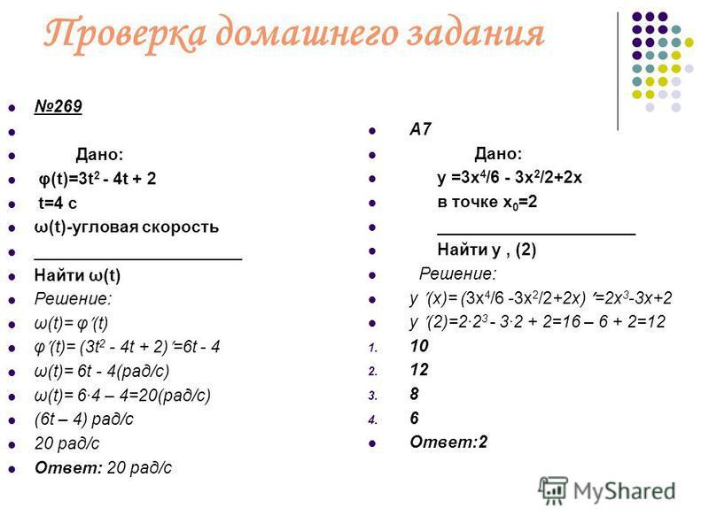 Проверка домашнего задания 269 Дано: φ(t)=3t 2 - 4t + 2 t=4 c ω(t)-угловая скорость ______________________ Найти ω(t) Решение: ω(t)= φ (t) φ (t)= (3t 2 - 4t + 2) =6t - 4 ω(t)= 6t - 4(рад/c) ω(t)= 64 – 4=20(рад/c) (6t – 4) рад/c 20 рад/c Ответ: 20 рад