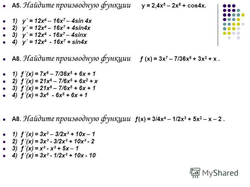 А5. Найдите производную функции y = 2,4x 5 – 2x 8 + cos4x. 1) y´ = 12x 4 – 16x 7 – 4sin 4x 2) y´ = 12x 4 – 16x 7 + 4sin4x 3) y´ = 12x 4 - 16x 7 – 4sinx 4) y´ = 12x 4 - 16x 7 + sin4x A8. Найдите производную функции ƒ (x) = 3x 7 – 7/36x 6 + 3x 2 + x. 1