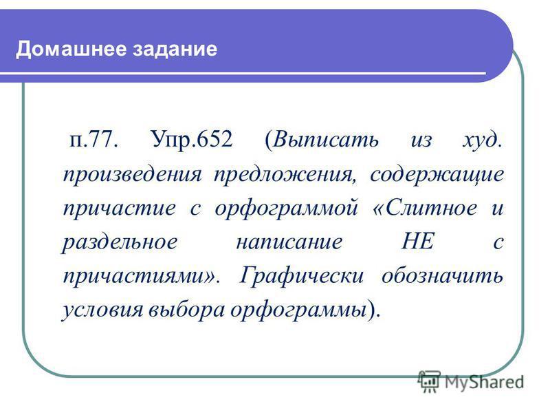Домашнее задание п.77. Упр.652 (Выписать из худ. произведения предложения, содержащие причастие с орфограммой «Слитное и раздельное написание НЕ с причастиями». Графически обозначить условия выбора орфограммы).