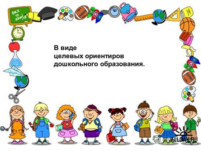 В виде целевых ориентиров дошкольного образования.