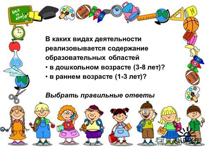 В каких видах деятельности реализовывается содержание образовательных областей в дошкольном возрасте (3-8 лет)? в раннем возрасте (1-3 лет)? Выбрать правильные ответы