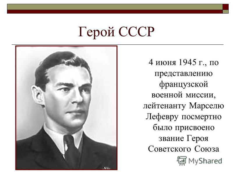 Герой СССР 4 июня 1945 г., по представлению французской военной миссии, лейтенанту Марселю Лефевру посмертно было присвоено звание Героя Советского Союза