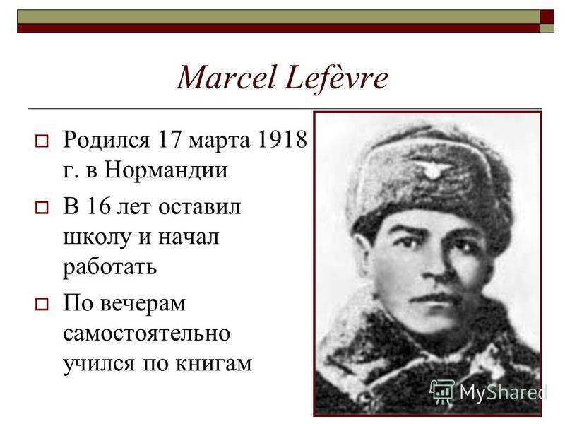 Marcel Lefèvre Родился 17 марта 1918 г. в Нормандии В 16 лет оставил школу и начал работать По вечерам самостоятельно учился по книгам