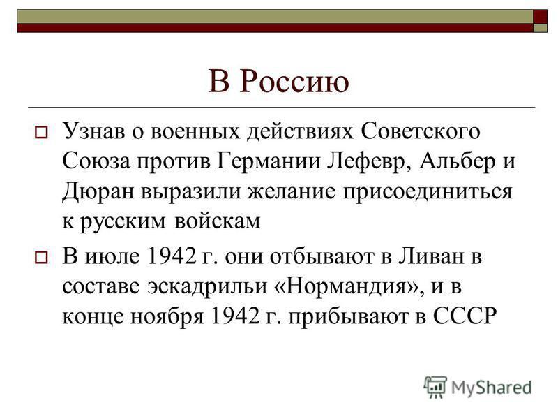 В Россию Узнав о военных действиях Советского Союза против Германии Лефевр, Альбер и Дюран выразили желание присоединиться к русским войскам В июле 1942 г. они отбывают в Ливан в составе эскадрильи «Нормандия», и в конце ноября 1942 г. прибывают в СС