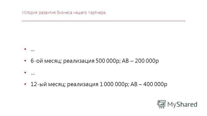 История развития бизнеса нашего партнера.... 6-ой месяц; реализация 500 000 р; АВ – 200 000 р … 12-ый месяц; реализация 1 000 000 р; АВ – 400 000 р