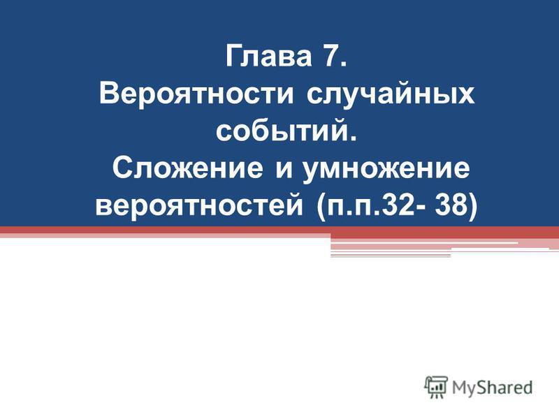Глава 7. Вероятности случайных событий. Сложение и умножение вероятностей (п.п.32- 38)