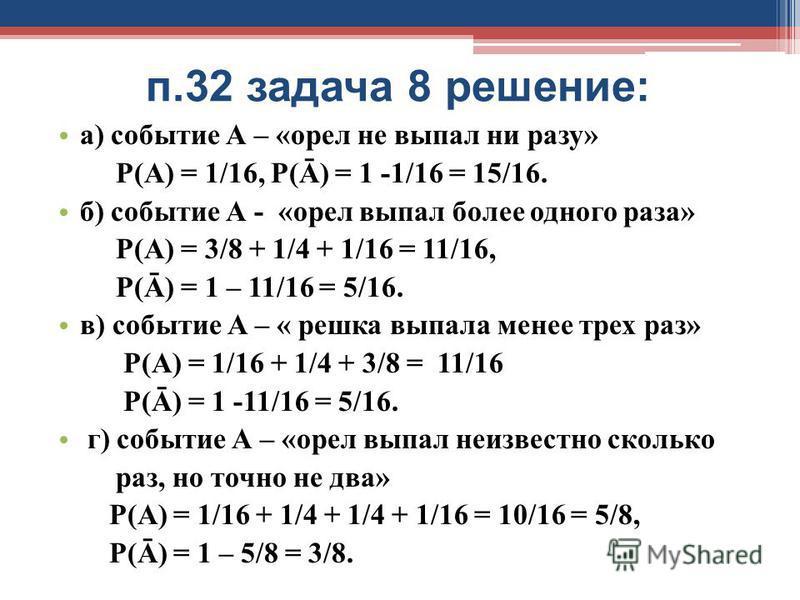 п.32 задача 8 решение: а) событие А – «орел не выпал ни разу» Р(А) = 1/16, Р(Ā) = 1 -1/16 = 15/16. б) событие А - «орел выпал более одного раза» Р(А) = 3/8 + 1/4 + 1/16 = 11/16, Р(Ā) = 1 – 11/16 = 5/16. в) событие А – « решка выпала менее трех раз» Р