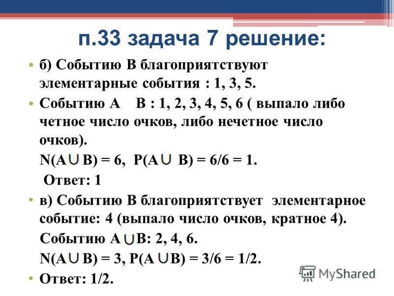 п.33 задача 7 решение: б) Событию В благоприятствуют элементарные события : 1, 3, 5. Событию А В : 1, 2, 3, 4, 5, 6 ( выпало либо четное число очков, либо нечетное число очков). N(А В) = 6, Р(А В) = 6/6 = 1. Ответ: 1 в) Событию В благоприятствует эле