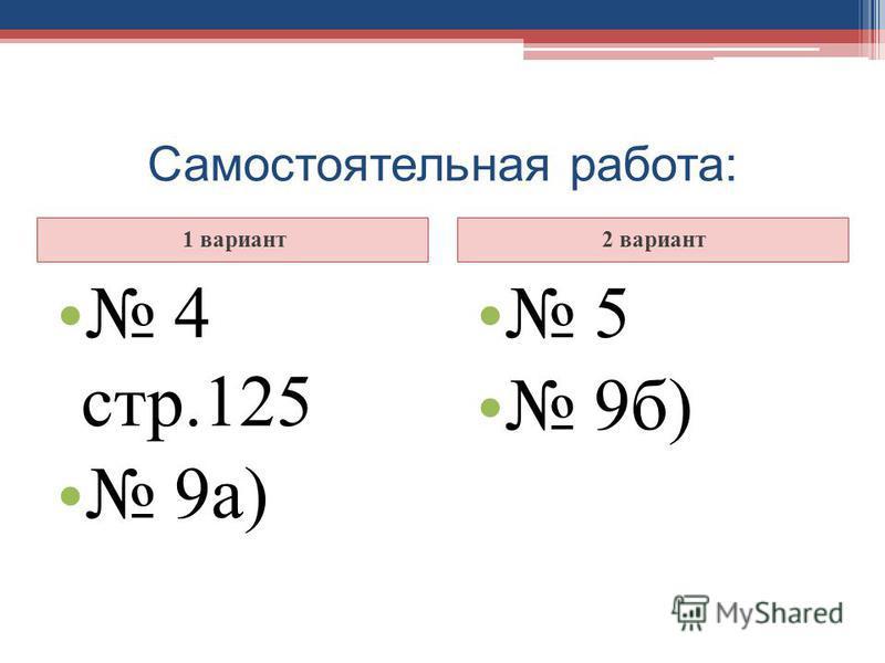Самостоятельная работа: 1 вариант 2 вариант 4 стр.125 9 а) 5 9 б)