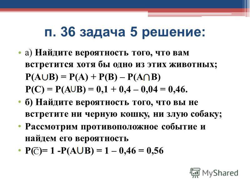 п. 36 задача 5 решение: а) Найдите вероятность того, что вам встретится хотя бы одно из этих животных; Р(А В) = Р(А) + Р(В) – Р(А В) Р(С) = Р(А В) = 0,1 + 0,4 – 0,04 = 0,46. б) Найдите вероятность того, что вы не встретите ни черную кошку, ни злую со