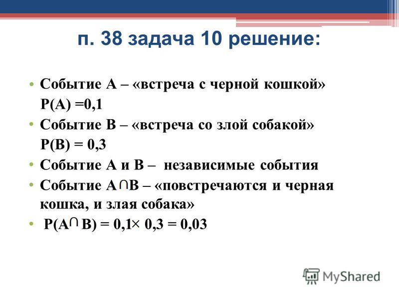 Событие А – «встреча с черной кошкой» Р(А) =0,1 Событие В – «встреча со злой собакой» Р(В) = 0,3 Событие А и В – независимые события Событие А В – «повстречаются и черная кошка, и злая собака» Р(А В) = 0,1 0,3 = 0,03 п. 38 задача 10 решение: