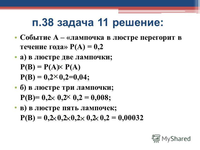 п.38 задача 11 решение: Событие А – «лампочка в люстре перегорит в течение года» Р(А) = 0,2 а) в люстре две лампочки; Р(В) = Р(А) Р(А) Р(В) = 0,2 0,2=0,04; б) в люстре три лампочки; Р(В)= 0,2 0,2 0,2 = 0,008; в) в люстре пять лампочек; Р(В) = 0,2 0,2