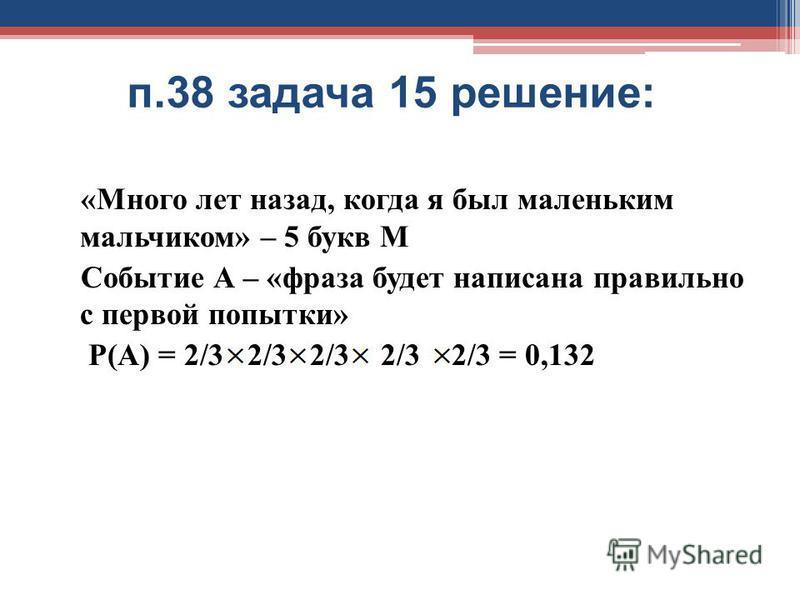 п.38 задача 15 решение: «Много лет назад, когда я был маленьким мальчиком» – 5 букв М Событие А – «фраза будет написана правильно с первой попытки» Р(А) = 2/3 2/3 2/3 2/3 2/3 = 0,132