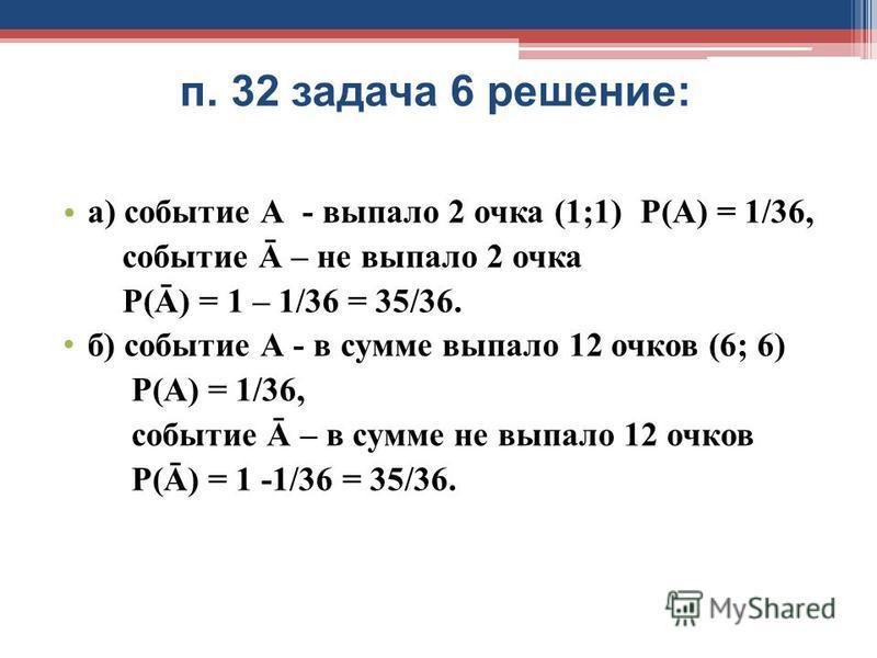 п. 32 задача 6 решение: а) событие А - выпало 2 очка (1;1) Р(А) = 1/36, событие Ā – не выпало 2 очка Р(Ā) = 1 – 1/36 = 35/36. б) событие А - в сумме выпало 12 очков (6; 6) Р(А) = 1/36, событие Ā – в сумме не выпало 12 очков Р(Ā) = 1 -1/36 = 35/36.