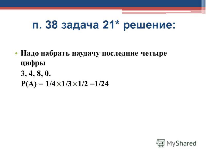 п. 38 задача 21* решение: Надо набрать наудачу последние четыре цифры 3, 4, 8, 0. Р(А) = 1/4 1/3 1/2 =1/24
