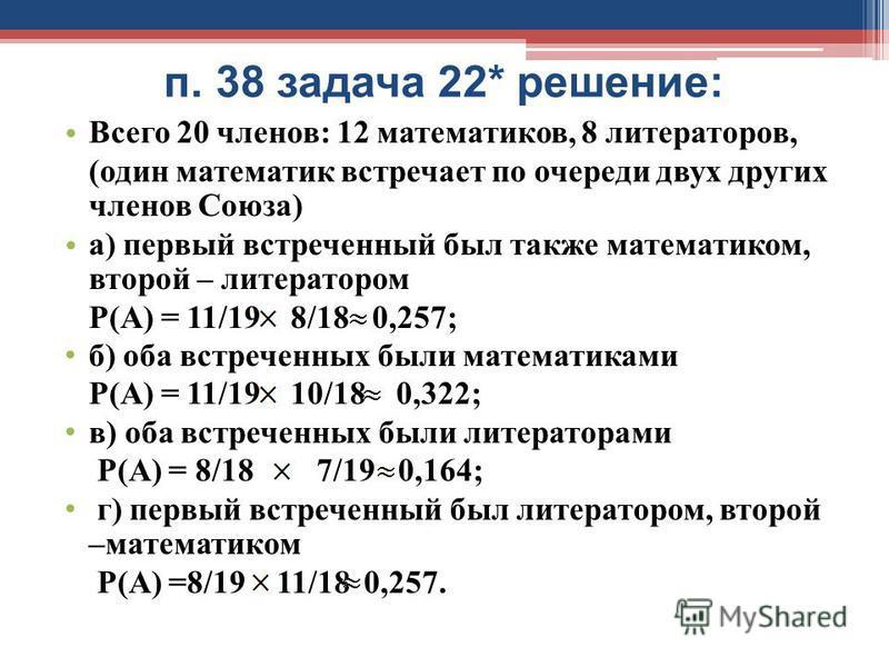 п. 38 задача 22* решение: Всего 20 членов: 12 математиков, 8 литераторов, (один математик встречает по очереди двух других членов Союза) а) первый встреченный был также математиком, второй – литератором Р(А) = 11/19 8/18 0,257; б) оба встреченных был