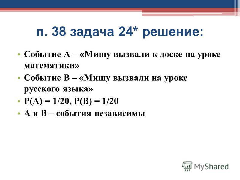 п. 38 задача 24* решение: Событие А – «Мишу вызвали к доске на уроке математики» Событие В – «Мишу вызвали на уроке русского языка» Р(А) = 1/20, Р(В) = 1/20 А и В – события независимы