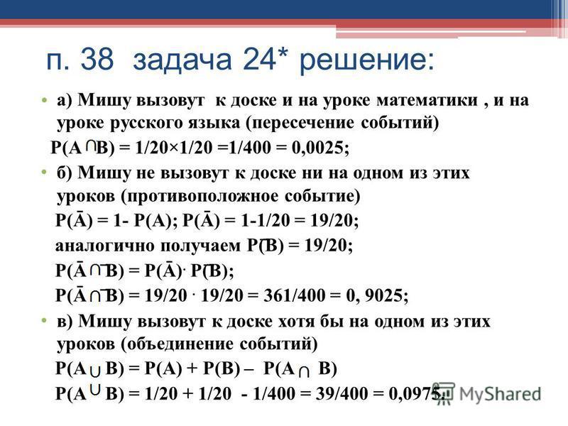п. 38 задача 24* решение: а) Мишу вызовут к доске и на уроке математики, и на уроке русского языка (пересечение событий) Р(А В) = 1/20×1/20 =1/400 = 0,0025; б) Мишу не вызовут к доске ни на одном из этих уроков (противоположное событие) Р(Ā) = 1- Р(А