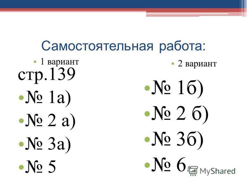Самостоятельная работа: стр.139 1 а) 2 а) 3 а) 5 1 вариант 2 вариант 1 б) 2 б) 3 б) 6