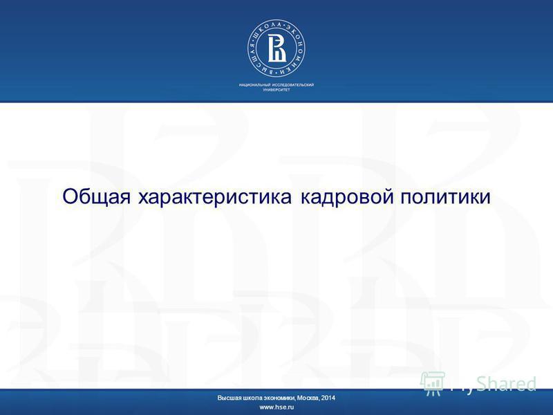 Общая характеристика кадровой политики Высшая школа экономики, Москва, 2014 www.hse.ru