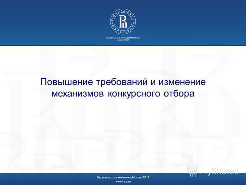 Повышение требований и изменение механизмов конкурсного отбора Высшая школа экономики, Москва, 2014 www.hse.ru