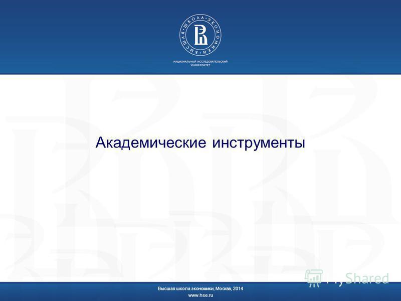 Академические инструменты Высшая школа экономики, Москва, 2014 www.hse.ru