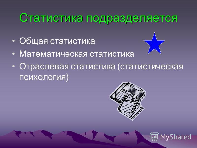 Статистика подразделяется Общая статистика Математическая статистика Отраслевая статистика (статистическая психология)