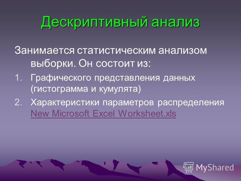 Дескриптивный анализ Занимается статистическим анализом выборки. Он состоит из: 1. Графического представления данных (гистограмма и кумулята) 2. Характеристики параметров распределения New Microsoft Excel Worksheet.xls New Microsoft Excel Worksheet.x