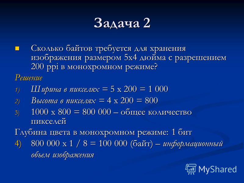 Задача 2 Сколько байтов требуется для хранения изображения размером 5 х 4 дюйма с разрешением 200 ppi в монохромном режиме? Сколько байтов требуется для хранения изображения размером 5 х 4 дюйма с разрешением 200 ppi в монохромном режиме?Решение 1) Ш