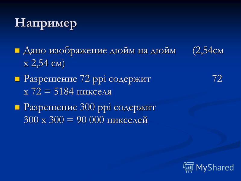Например Дано изображение дюйм на дюйм (2,54 см х 2,54 см) Дано изображение дюйм на дюйм (2,54 см х 2,54 см) Разрешение 72 ppi содержит 72 х 72 = 5184 пикселя Разрешение 72 ppi содержит 72 х 72 = 5184 пикселя Разрешение 300 ppi содержит 300 х 300 = 9