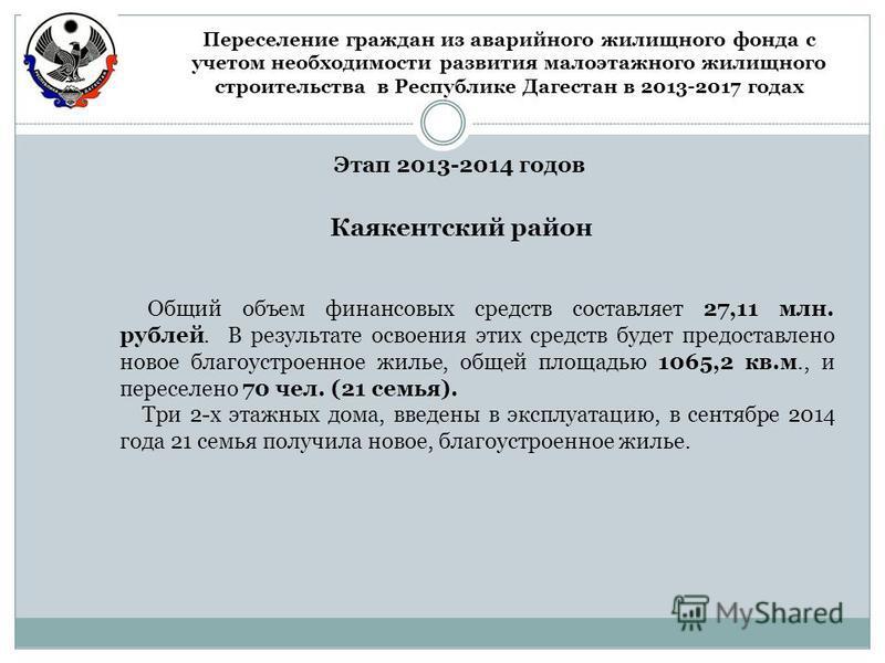 Этап 2013-2014 годов Каякентский район Общий объем финансовых средств составляет 27,11 млн. рублей. В результате освоения этих средств будет предоставлено новое благоустроенное жилье, общей площадью 1065,2 кв.м., и переселено 70 чел. (21 семья). Три