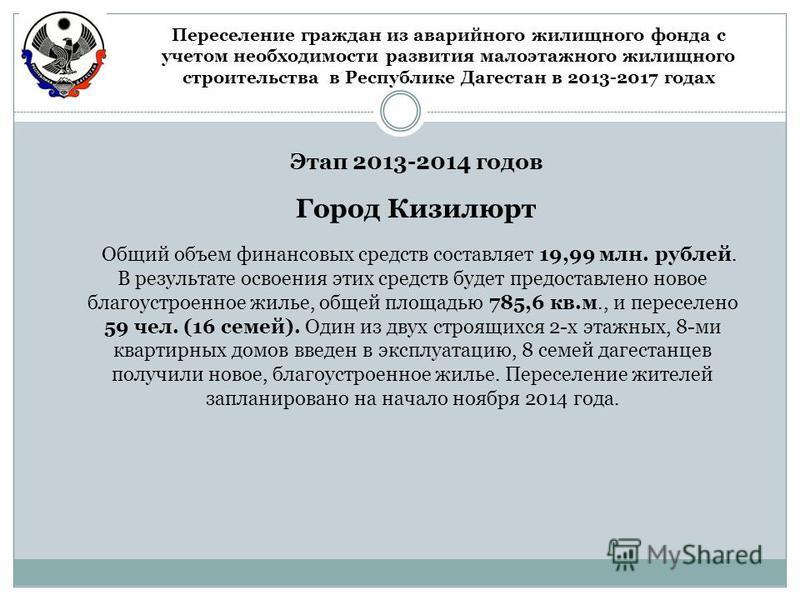 Этап 2013-2014 годов Общий объем финансовых средств составляет 19,99 млн. рублей. В результате освоения этих средств будет предоставлено новое благоустроенное жилье, общей площадью 785,6 кв.м., и переселено 59 чел. (16 семей). Один из двух строящихся