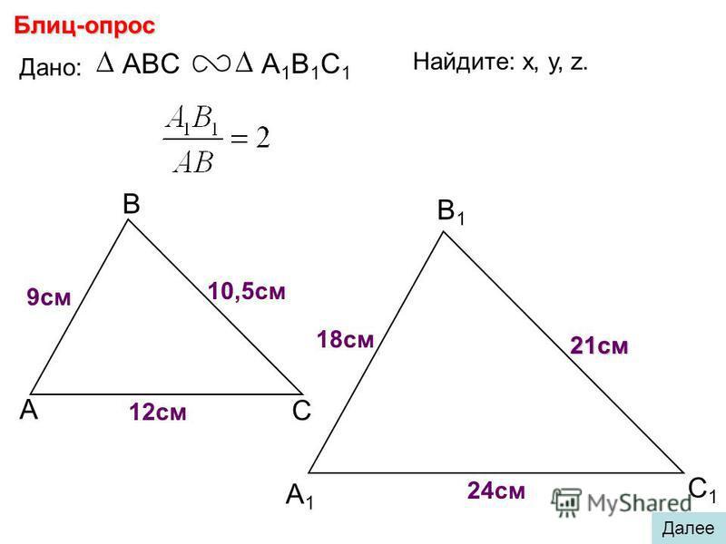 А В С С1С1 В1В1 А1А1 Блиц-опрос Дано: ABCА1В1С1А1В1С1 18 см 21 см 24 см Найдите: х, у, z. х у z 9 см 10,5 см 12 см Далее