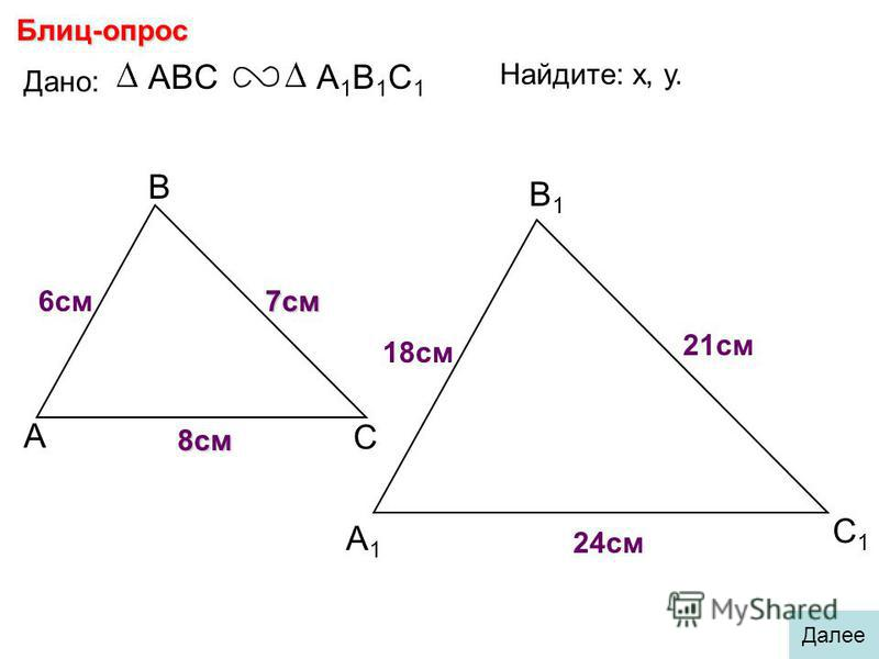 А В С С1С1 В1В1 А1А1 Блиц-опрос Дано: ABCА1В1С1А1В1С1 18 см 7 см 6 см Найдите: х, у. х у 21 см 24 см 8 см Далее