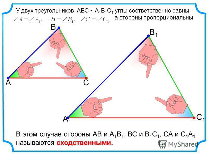 У двух треугольников АВС ~ А 1 В 1 С 1 углы соответственно равны, а стороны пропорциональны сходственными. В этом случае стороны АВ и А 1 В 1, ВС и В 1 С 1, СА и С 1 А 1 называются сходственными. А В С С1С1 В1В1 А1А1