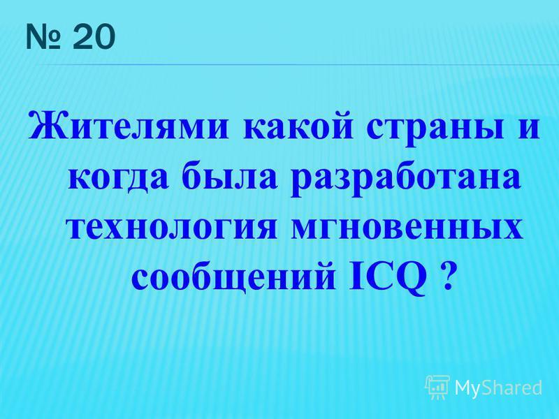 20 Жителями какой страны и когда была разработана технология мгновенных сообщений ICQ ?