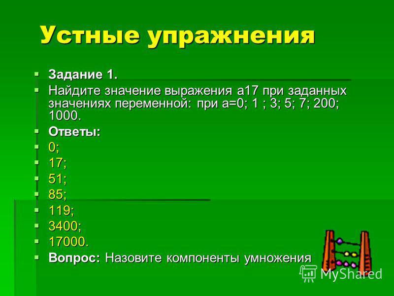 Устные упражнения Задание 1. Задание 1. Найдите значение выражения а17 при заданных значениях переменной: при а=0; 1 ; 3; 5; 7; 200; 1000. Найдите значение выражения а17 при заданных значениях переменной: при а=0; 1 ; 3; 5; 7; 200; 1000. Ответы: Отве