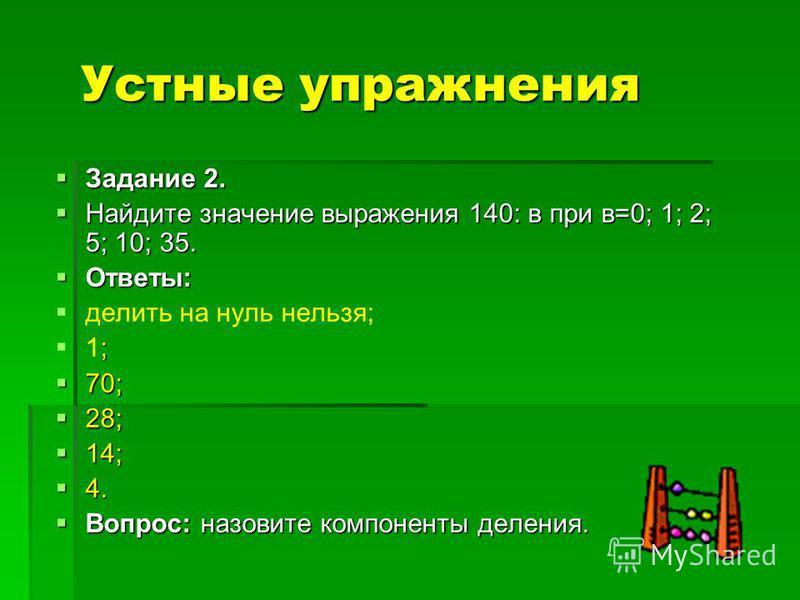 Устные упражнения Задание 2. Задание 2. Найдите значение выражения 140: в при в=0; 1; 2; 5; 10; 35. Найдите значение выражения 140: в при в=0; 1; 2; 5; 10; 35. Ответы: Ответы: делить на нуль нельзя; ; 1; 70; 70; 28; 28; 14; 14; 4. 4. Вопрос: назовите