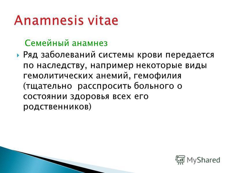 Семейный анамнез Ряд заболеваний системы крови передается по наследству, например некоторые виды гемолитических анемий, гемофилия (тщательно расспросить больного о состоянии здоровья всех его родственников)