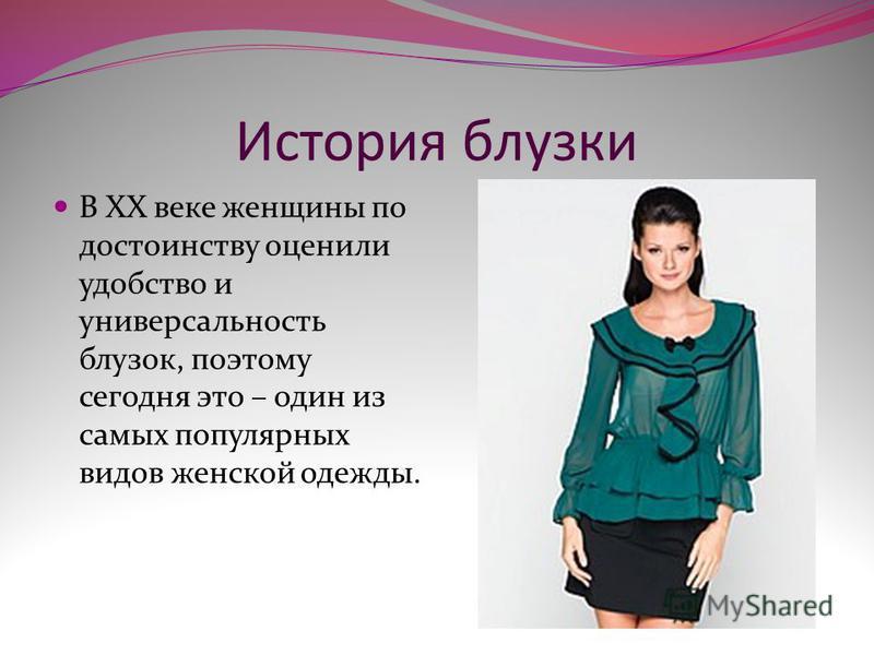 История блузки В XX веке женщины по достоинству оценили удобство и универсальность блузок, поэтому сегодня это – один из самых популярных видов женской одежды.