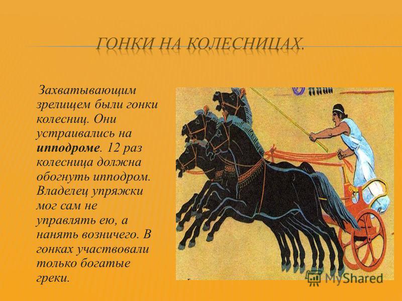 Захватывающим зрелищем были гонки колесниц. Они устраивались на ипподроме. 12 раз колесница должна обогнуть ипподром. Владелец упряжки мог сам не управлять ею, а нанять возничего. В гонках участвовали только богатые греки.